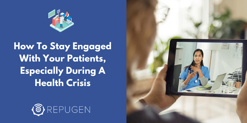 How To Stay Engaged With Your Patients, Especially During A Health Crisis